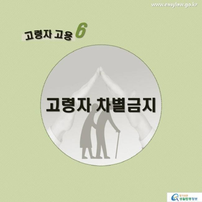 고령자 고용6 고령자 차별금지 www.easylaw.go.kr 찾기 쉬운 생활법령정보 로고